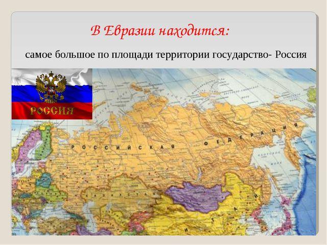 В Евразии находится: самое большое по площади территории государство- Россия