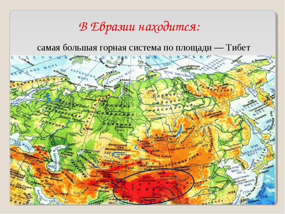 В Евразии находится: самая большая горная система по площади— Тибет