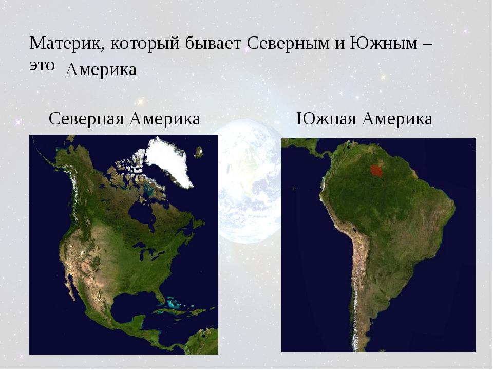 Материк, который бывает Северным и Южным – это Америка Северная Америка Южная...