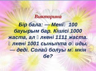 Викторина Бір бала: — Менің 100 бауырым бар. Кішісі 1000 жаста, ал үлкені 111