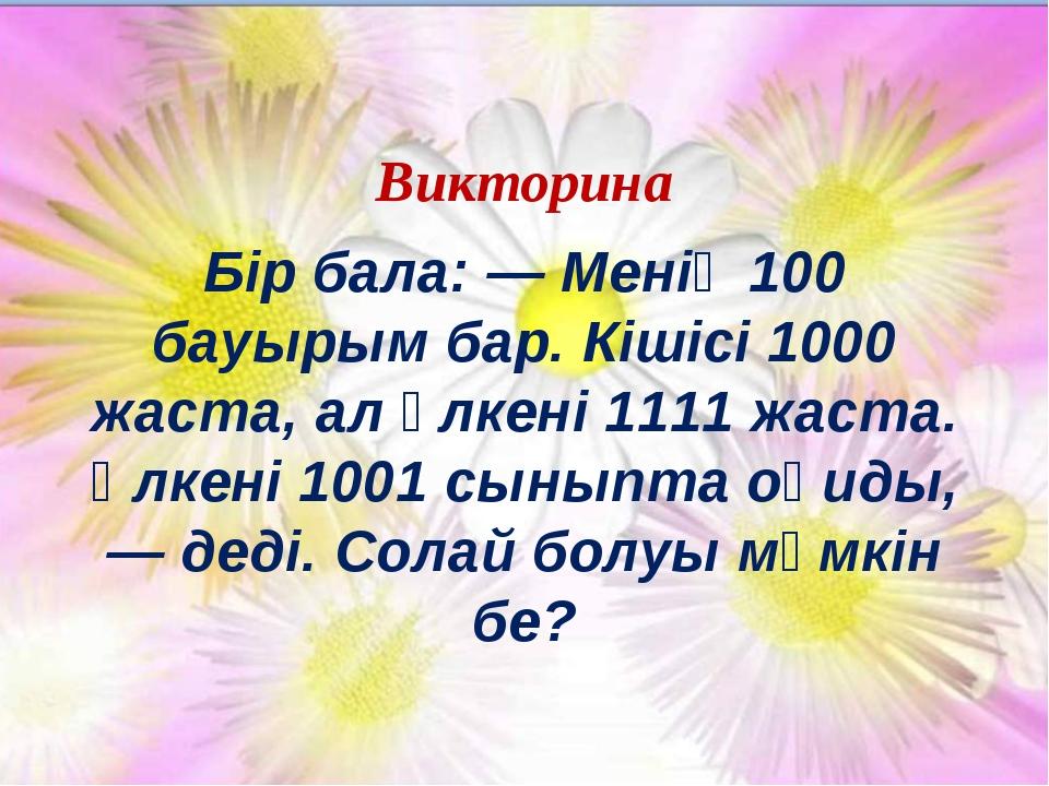 Викторина Бір бала: — Менің 100 бауырым бар. Кішісі 1000 жаста, ал үлкені 111...