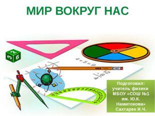 МИР ВОКРУГ НАС Подготовил: учитель физики МБОУ «СОШ №1 им. Ю.К. Намитокова» С