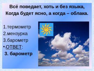 Всё поведает, хоть и без языка, Когда будет ясно, а когда – облака. термометр