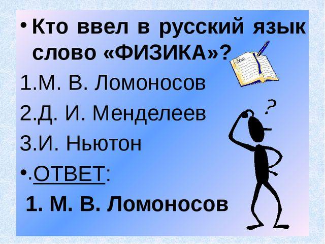Кто ввел в русский язык слово «ФИЗИКА»? М. В. Ломоносов Д. И. Менделеев И. Нь...
