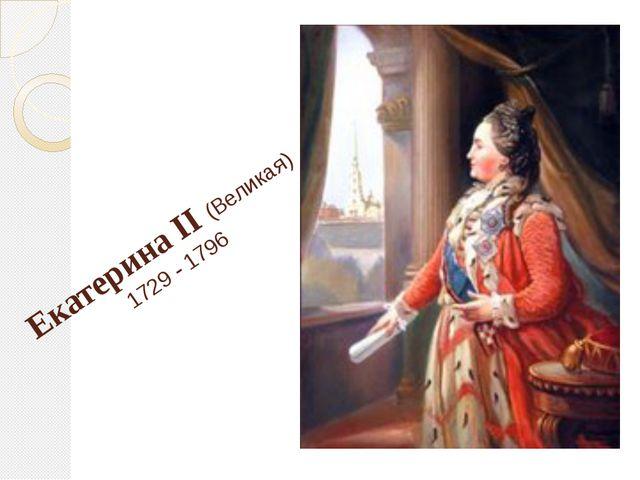 Екатерина II (Великая) 1729 - 1796