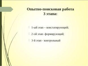 Опытно-поисковая работа 3 этапа: 1-ый этап – констатирующий; 2-ой этап- форми