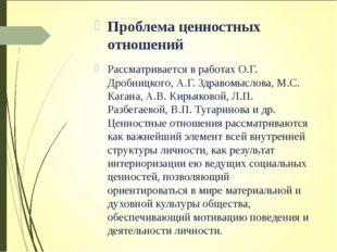 Проблема ценностных отношений Рассматривается в работах О.Г. Дробницкого, А.Г