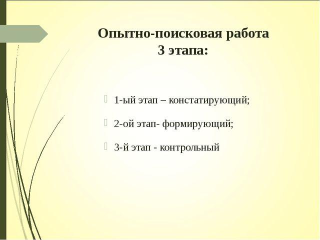 Опытно-поисковая работа 3 этапа: 1-ый этап – констатирующий; 2-ой этап- форми...