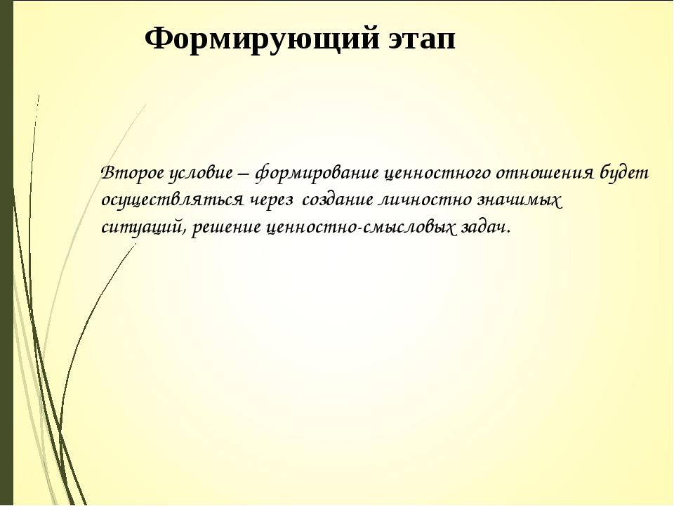 Формирующий этап Второе условие – формирование ценностного отношения будет ос...