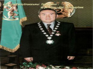 Қазақстан Республикасының Президенті – Нұрсұлтан Әбішұлы Назарбаев
