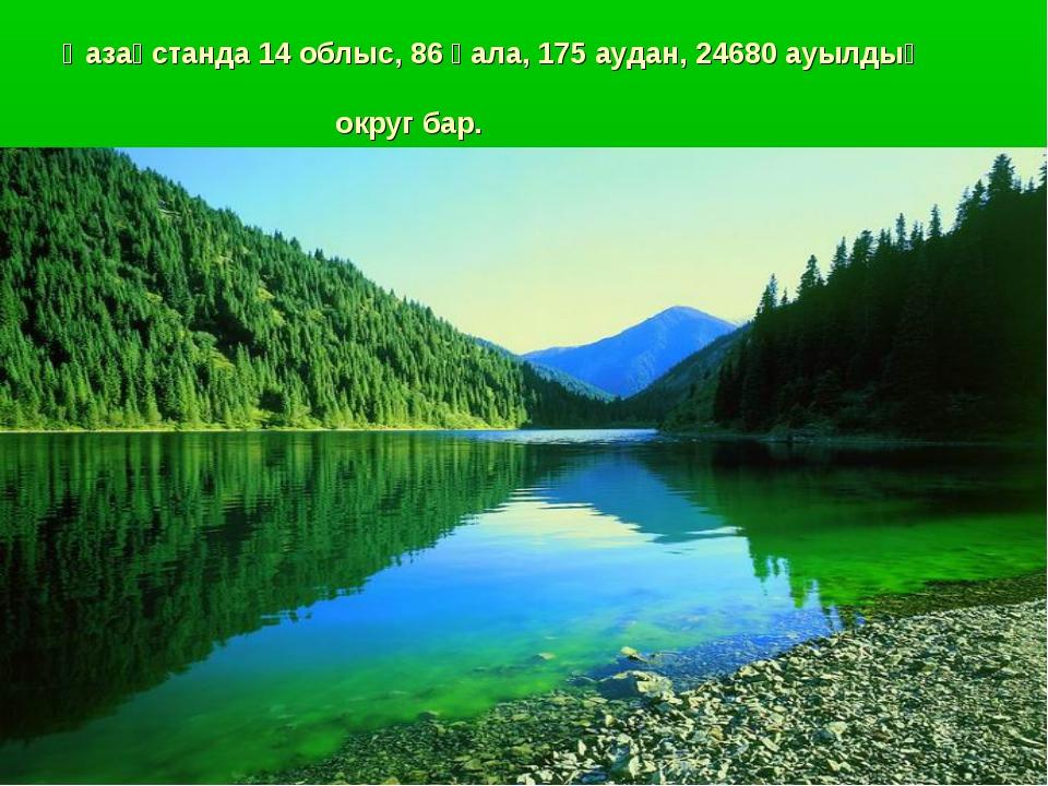 Қазақстанда 14 облыс, 86 қала, 175 аудан, 24680 ауылдық округ бар.