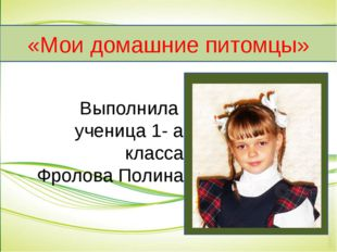 Выполнила ученица 1- а класса Фролова Полина «Мои домашние питомцы»