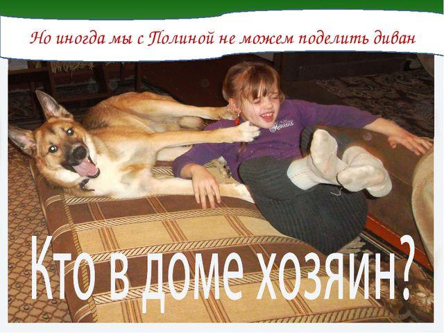 Но иногда мы с Полиной не можем поделить диван