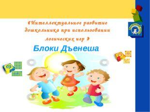 «Интеллектуальное развитие дошкольника при использовании логических игр » Бло