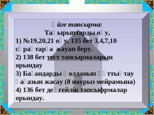 Үйге тапсырма: Тақырыптарды оқу, 1) №19,20,21 оқу, 135 бет 3,4,7,10 сұрақтарғ