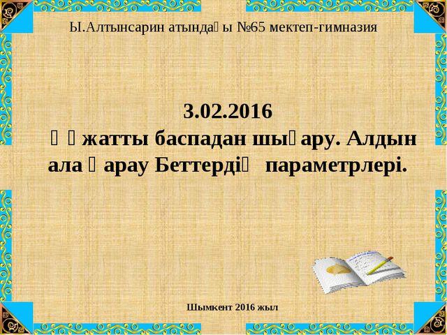 Ы.Алтынсарин атындағы №65 мектеп-гимназия  Шымкент 2016 жыл 3.02.2016 Құжатт...