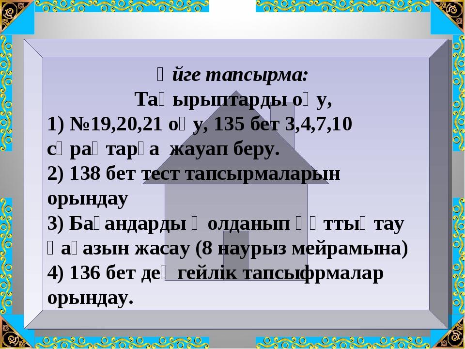 Үйге тапсырма: Тақырыптарды оқу, 1) №19,20,21 оқу, 135 бет 3,4,7,10 сұрақтарғ...