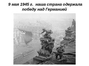 9 мая 1945 г. наша страна одержала победу над Германией