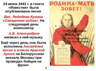 24 июня 1941 г. в газете «Известия» была опубликована песня Вас. Лебедева-Кум