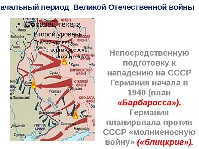 Начальный период Великой Отечественной войны Непосредственную подготовку к на...
