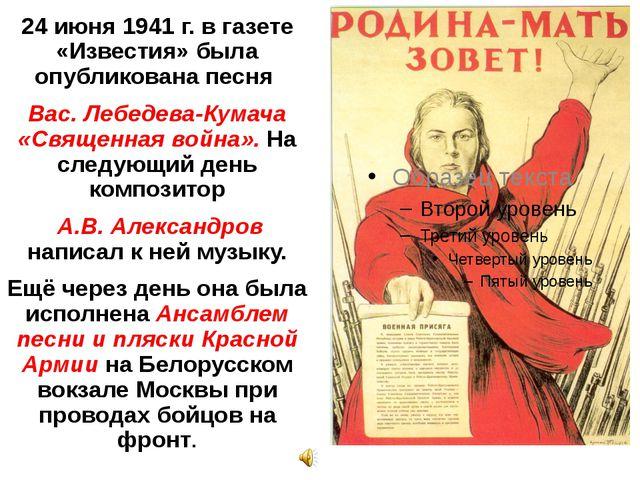 24 июня 1941 г. в газете «Известия» была опубликована песня Вас. Лебедева-Кум...