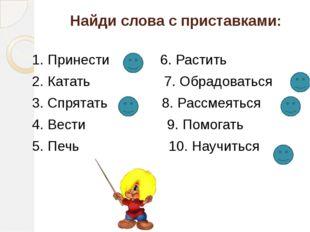 Найди слова с приставками: 1. Принести 6. Растить 2. Катать 7. Обрадоваться 3