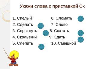Укажи слова с приставкой С-: 1. Спелый 6. Сломать 2. Сделать 7. Слово 3. Спры