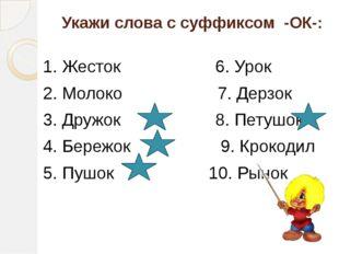 Укажи слова с суффиксом -ОК-: 1. Жесток 6. Урок 2. Молоко 7. Дерзок 3. Дружок