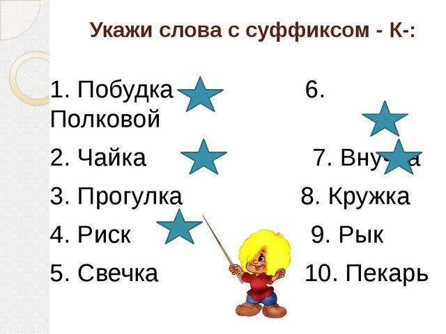 Укажи слова с суффиксом - К-: 1. Побудка 6. Полковой 2. Чайка 7. Внучка 3. Пр...