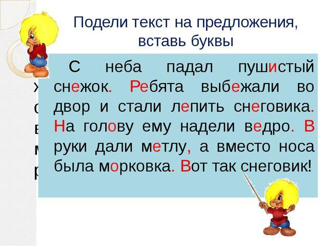 Подели текст на предложения, вставь буквы С неба падал пуш…стый сн…жок р…бя...