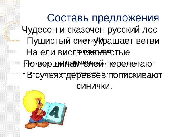 Составь предложения -чудесен, лес, зимой, сказочен, и, русский -снег, украшае...