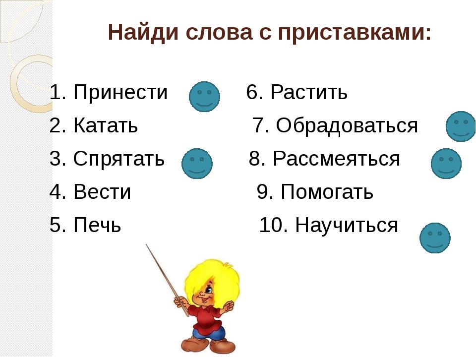 Найди слова с приставками: 1. Принести 6. Растить 2. Катать 7. Обрадоваться 3...