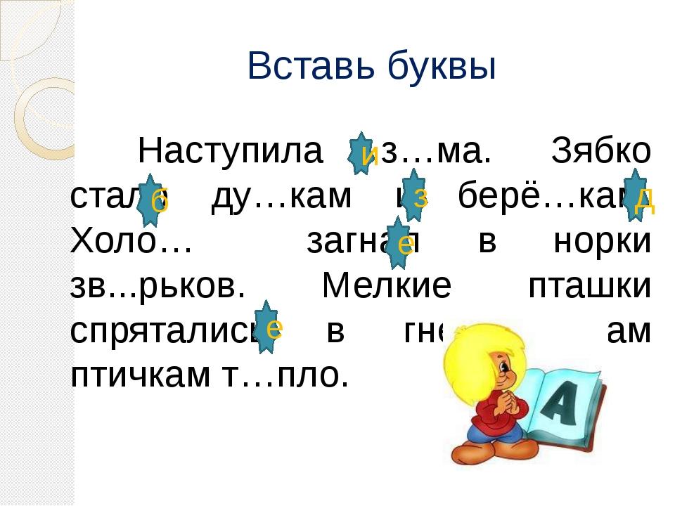 Вставь буквы Наступила з…ма. Зябко стало ду…кам и берё…кам. Холо… загнал в...