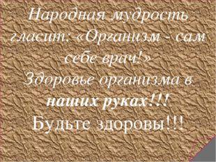 Народная мудрость гласит: «Организм - сам себе врач!» Здоровье организма в н