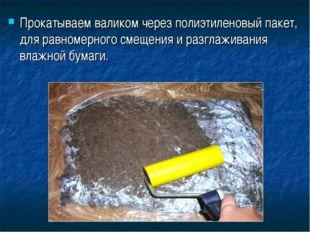 Прокатываем валиком через полиэтиленовый пакет, для равномерного смещения и р