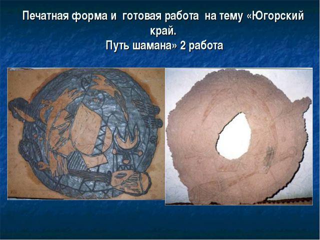 Печатная форма и готовая работа на тему «Югорский край. Путь шамана» 2 работа