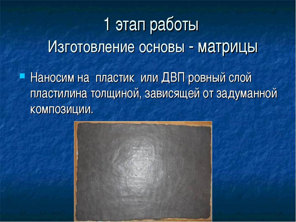 1 этап работы Изготовление основы - матрицы Наносим на пластик или ДВП ровный...