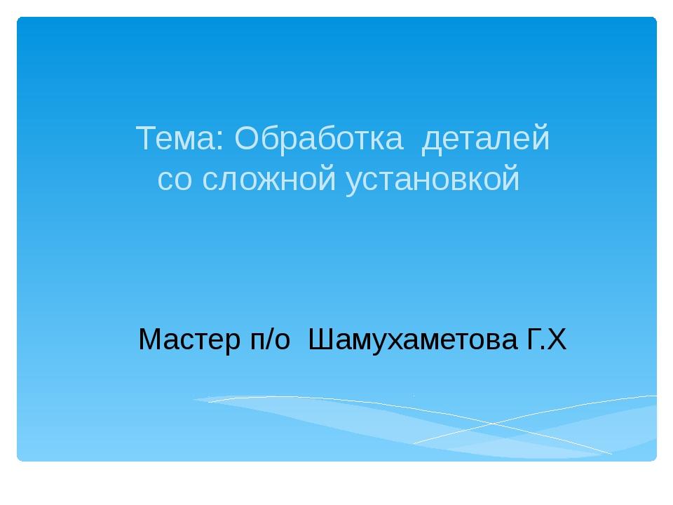 Мастер п/о Шамухаметова Г.Х Тема: Обработка деталей со сложной установкой