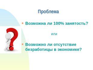 Проблема Возможна ли 100% занятость? или Возможно ли отсутствие безработицы в