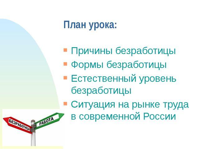 План урока: Причины безработицы Формы безработицы Естественный уровень безраб...