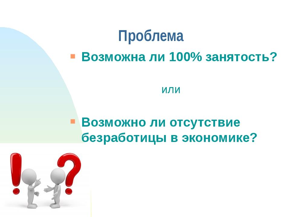 Проблема Возможна ли 100% занятость? или Возможно ли отсутствие безработицы в...
