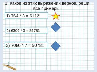 3. Какое из этих выражений верное, реши все примеры: 3) 7086 * 7 = 50781 2) 6