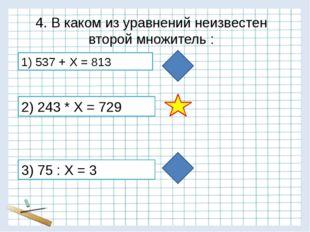4. В каком из уравнений неизвестен второй множитель : 3) 75 : Х = 3 1) 537 +