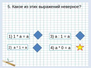 5. Какое из этих выражений неверное? 1) 1 * а = а 2) а * 1 = а 3) а : 1 = а 4