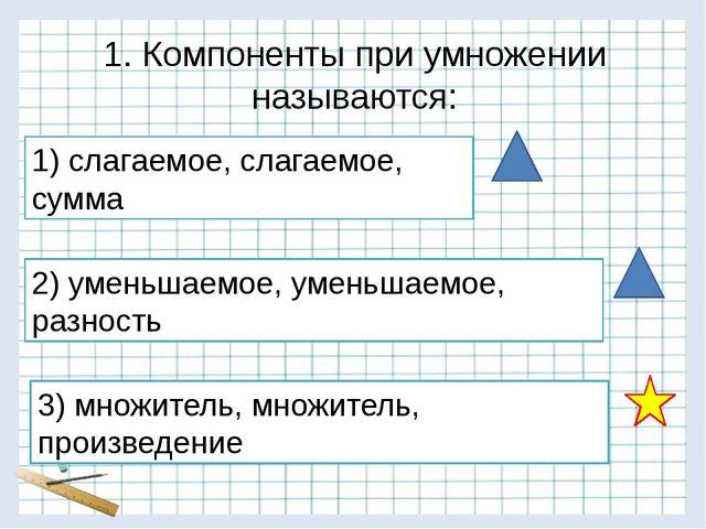 1. Компоненты при умножении называются: 1) слагаемое, слагаемое, сумма 2) уме...