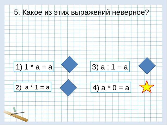 5. Какое из этих выражений неверное? 1) 1 * а = а 2) а * 1 = а 3) а : 1 = а 4...