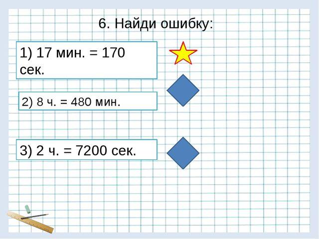 6. Найди ошибку: 3) 2 ч. = 7200 сек. 2) 8 ч. = 480 мин. 1) 17 мин. = 170 сек.