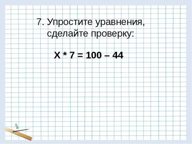 7. Упростите уравнения, сделайте проверку: Х * 7 = 100 – 44