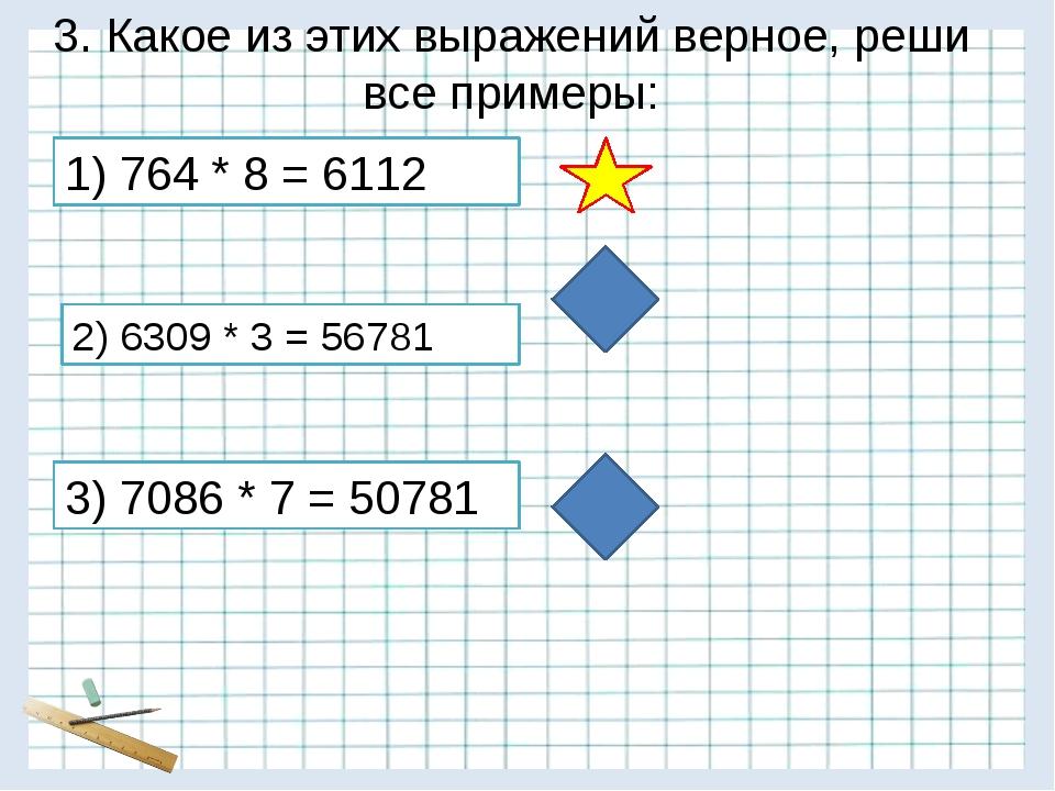 3. Какое из этих выражений верное, реши все примеры: 3) 7086 * 7 = 50781 2) 6...