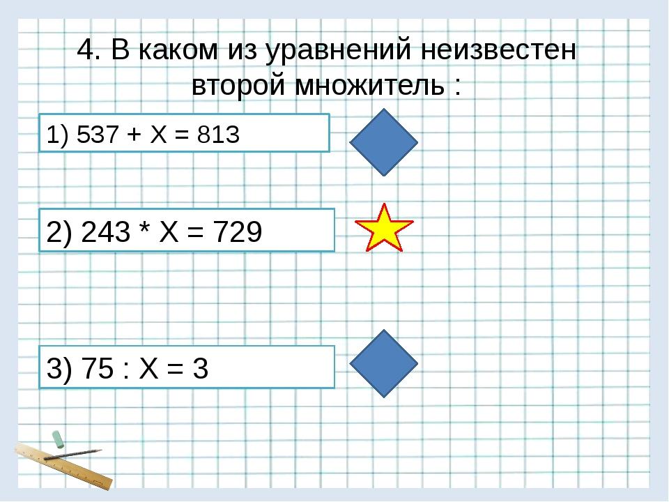 4. В каком из уравнений неизвестен второй множитель : 3) 75 : Х = 3 1) 537 +...